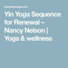 Yin Yoga Sequence for Renewal – Nancy Nelson | Yoga & wellness