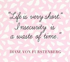 Life is very short. Insecurity is a waste of time. - Diane von Furstenberg