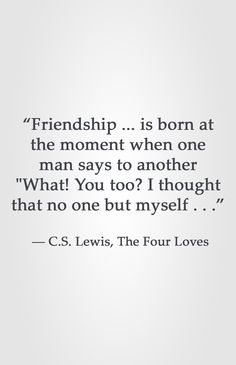 """Friendship ... is born at the moment when one man says to another ""What! You too? I thought that no one but myself . . ."" ― C.S. Lewis, The Four Loves"