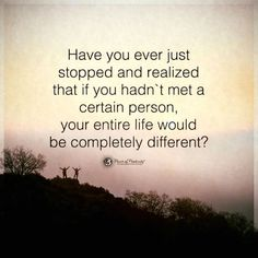 If you hadn't met a certain person, your entire life would be completely different.