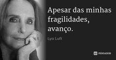 Apesar das minhas fragilidades, avanço. — Lya Luft