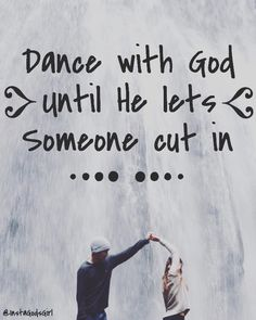 Dance with God until He lets someone cut in.
