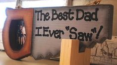 """The best dad I ever saw!"" A wooden saw picture frame- my wheels are turning on alternative materials to create these!"