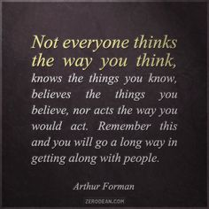 """""""Not everyone thinks the way you think, knows the things you know, believes the things you believe, nor acts the way you would act. Remember this and you will go a long way in getting along with people."""" - Arthur Forman"""