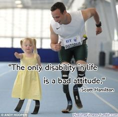 i truly believe that attitude is everything. if you don't know the story about Oscar Pistorius, the South African sprinter, look it up right now.  He is really inspiring and I hope that he can continue to compete on the international level like he does now. <3