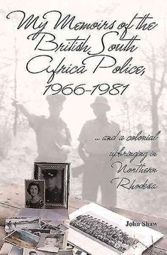 My Memoirs of the British South Africa Police, 1966-1981: And a Colonial Upbringing in Northern Rhodesia