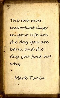 the two most important days in your life are the day you are born, and the day you find out why