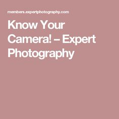 Know Your Camera! – Expert Photography