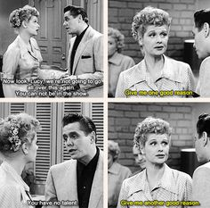 Lucy: Give me one good reason! Ricky: You have no talent. Lucy: Give me another good reason.