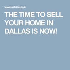 THE TIME TO SELL YOUR HOME IN DALLAS IS NOW!