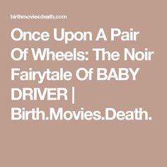 Once Upon A Pair Of Wheels: The Noir Fairytale Of BABY DRIVER | Birth.Movies.Death.