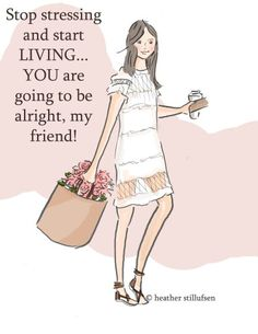 Stop stressing and start LIVING... YOU are going to be alright, my friend!