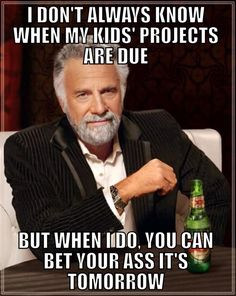 I don't always know when my kids' projects are due, but when I do, you can bet your ass it's tomorrow.