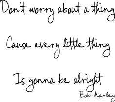 Bob Marley lyrics. He is a very inpirational artist. his songs are so happy go lucky and it just makes you smile.