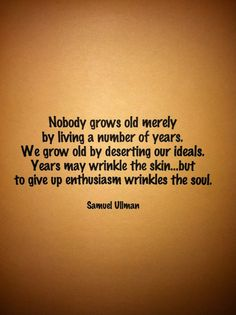 Nobody grows old merely by living a number of years. We grow old by deserting our ideals. Years may wrinkle the skin, but to give up enthusiasm wrinkles the soul. (Samuel Ullman)