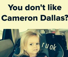 Anyone who doesn't like Cameron Dallas is MESSED UP. If by any chance you don't know who this is, look him up on Vine.