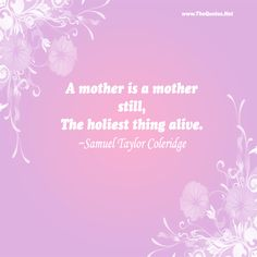 A mother is a mother still, The holiest thing alive. - Samuel Taylor Coleridge #mother #mothersday #quote