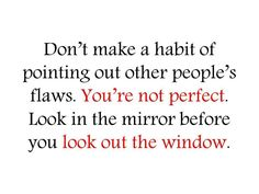 """Don't make a habit of pointing out other people's flaws. Your not perfect. Look in the mirror before you look out the window."""