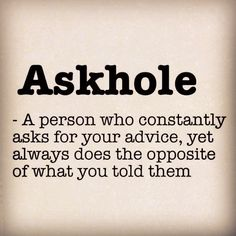 Askhole ~ a person who constantly asks for your advice, yet always does the opposite of what you told them