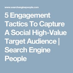 5 Engagement Tactics To Capture A Social High-Value Target Audience | Search Engine People