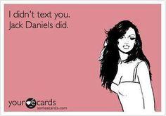 I didn't text you. Jack Daniels did.
