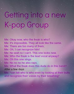 Getting into a new Kpop group. It took me more than a few days to be able to really distinguish between each member but I totally get on that same level of obsession once I know them all xD