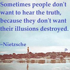 """Sometimes people don't want to hear the truth, because they don't want their illusions destroyed.""  Nietzsche"