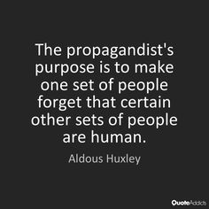 The propagandist's purpose is to make one set of people forget that certain other sets of people are human. - Aldous Huxley #3