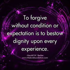 To forgive without condition or expectation is to bestow dignity upon every experience.-Harold W. Becker #UnconditionalLove