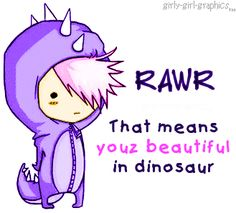 Youz beautiful, I love you, RAWR means a lot of thing in dinosaur.