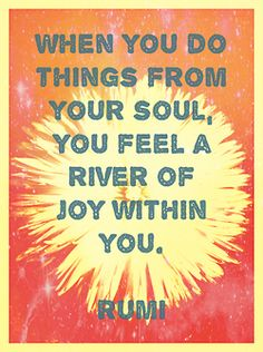 When you do things from your soul, you feel a river of joy within you - Rumi - quotes - inspiration - happiness The Words, Cool Words, Rumi Quotes, Life Quotes, Inspirational Quotes, Spiritual Quotes, Spiritual Power, Spiritual Enlightenment, Yoga Quotes