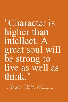 character vs. intellect ( Yeah I think I am going to ask that persons opinion sitting over there because  I cant trust my intellect...) hahahahaha JK