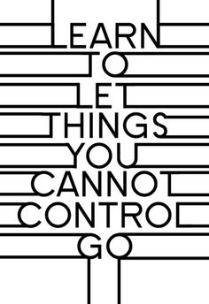 Learn to let things you cannot control go.