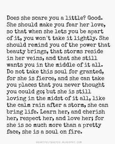 Learn her, and cherish her, respect her, and love her; for she is so much more than a pretty face, she is a soul on fire.