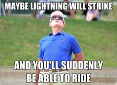 """Maybe lightning will strike and you'll suddenly be able to ride!"" - George Morris"