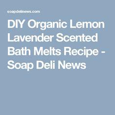 DIY Organic Lemon Lavender Scented Bath Melts Recipe - Soap Deli News