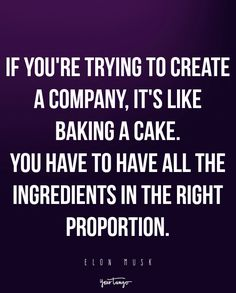 If you're trying to create a company, it's like baking a cake. You have to have all the ingredients in the right proportion. — Elon Musk