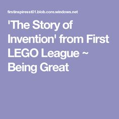 'The Story of Invention' from First LEGO League ~ Being Great