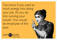 You know if you used as much energy into doing your job. As you do into running your mouth. You would be employee of the year.