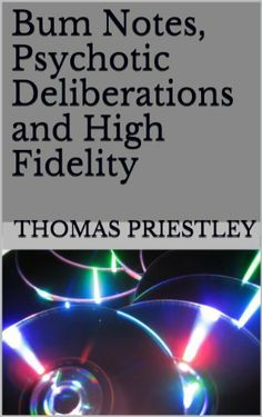 Bum Notes, Psychotic Deliberations  and  High  Fidelity by Thomas Priestley, http://www.amazon.co.uk/dp/B00DQGVM7K/ref=cm_sw_r_pi_dp_iSP4sb1YXEPJ0