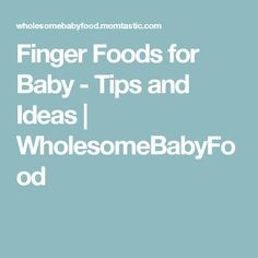 Finger Foods for Baby - Tips and Ideas | WholesomeBabyFood