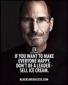 If you want to make everyone happy, don't be a leader, sell ice cream