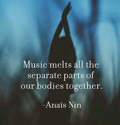"Music melts all the separate parts of our bodies together"" -Anais Nin"