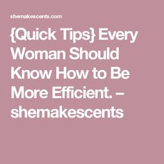 {Quick Tips} Every Woman Should Know How to Be More Efficient. – shemakescents