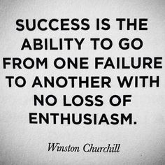 Success is the ability to go from one failure to another with no loss of enthusiasm. ~Winston Churchill