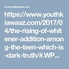 https://www.youthkiawaaz.com/2017/04/the-rising-of-whitener-addition-among-the-teen-which-is-dark-truth/#.WPMrAa79tyA.pinterest_share
