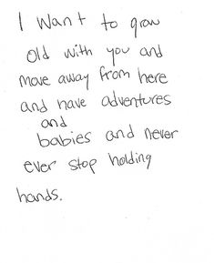 I want to grow old with you and move away from here and have adventures and babies and never ever stop holding hands.