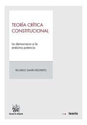 Teoría crítica constitucional : la democracia a la enésima potencia / Ricardo Sanín Restrepo.    Tirant lo Blanch, 2014.