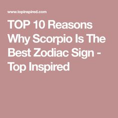TOP 10 Reasons Why Scorpio Is The Best Zodiac Sign - Top Inspired