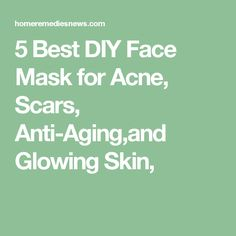 5 Best DIY Face Mask for Acne, Scars, Anti-Aging,and Glowing Skin,